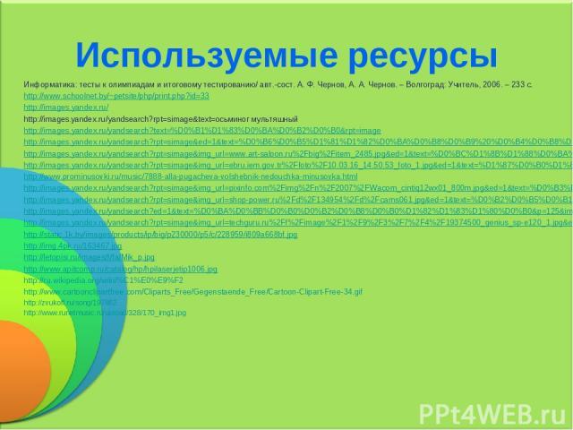Используемые ресурсы Информатика: тесты к олимпиадам и итоговому тестированию/ авт.-сост. А. Ф. Чернов, А. А. Чернов. – Волгоград: Учитель, 2006. – 233 с. http://www.schoolnet.by/~petsite/php/print.php?id=33 http://images.yandex.ru/ http://images.ya…