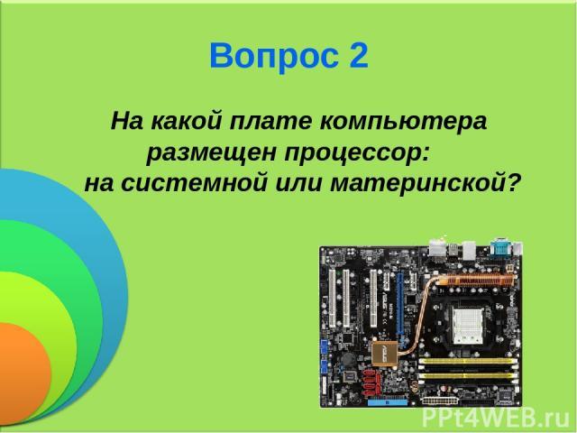 Вопрос 2 На какой плате компьютера размещен процессор: на системной или материнской?