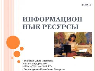 ИНФОРМАЦИОННЫЕ РЕСУРСЫ * Галанская Ольга Ивановна Учитель информатики МБОУ «СОШ