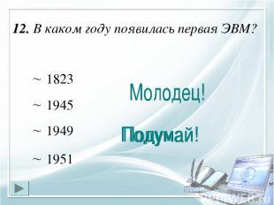 12. В каком году появилась первая ЭВМ? 1945 1823 1951 1949
