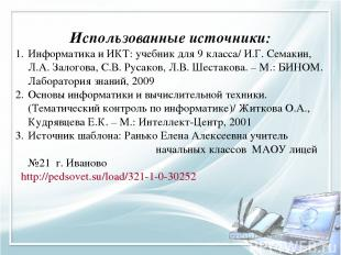 Использованные источники: Информатика и ИКТ: учебник для 9 класса/ И.Г. Семакин,