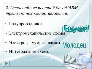 2. Основной элементной базой ЭВМ третьего поколения является: Интегральные схемы