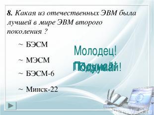 8. Какая из отечественных ЭВМ была лучшей в мире ЭВМ второго поколения ? БЭСМ-6