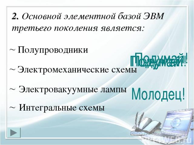 2. Основной элементной базой ЭВМ третьего поколения является: Интегральные схемы Электровакуумные лампы Полупроводники Электромеханические схемы
