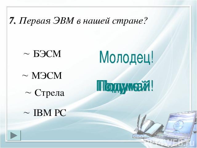 7. Первая ЭВМ в нашей стране? МЭСМ БЭСМ IBM PC Стрела