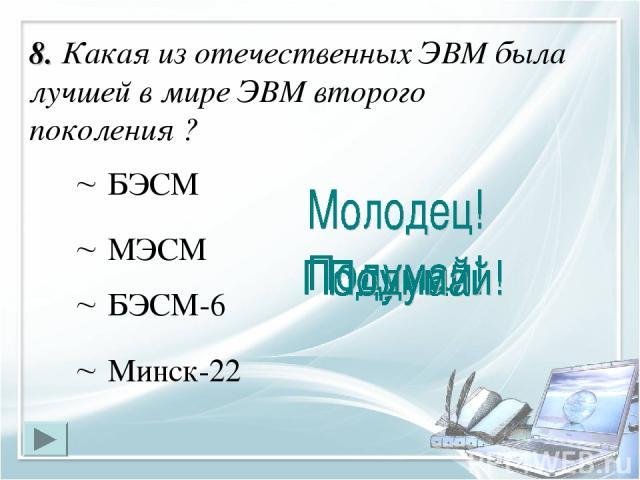 8. Какая из отечественных ЭВМ была лучшей в мире ЭВМ второго поколения ? БЭСМ-6 БЭСМ Минск-22 МЭСМ