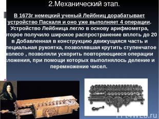 В 1673г немецкий ученый Лейбниц дорабатывает устройство Паскаля и оно уже выполн