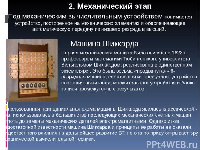 2. Механический этап Машина Шиккарда Первая механическая машина была описана в 1623 г. профессором математики Тюбингенского университета Вильгельмом Шиккардом, реализована в единственном экземпляре . Это была весьма «продвинутая» 6-разрядная машина,…