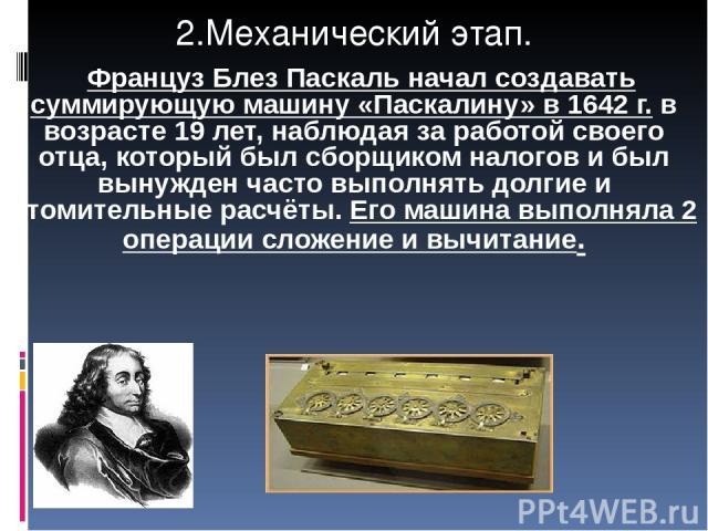 2.Механический этап. Француз Блез Паскаль начал создавать суммирующую машину «Паскалину» в 1642 г. в возрасте 19 лет, наблюдая за работой своего отца, который был сборщиком налогов и был вынужден часто выполнять долгие и утомительные расчёты. Его ма…