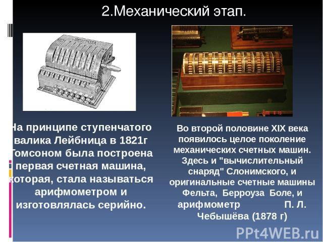На принципе ступенчатого валика Лейбница в 1821г Томсоном была построена первая счетная машина, которая, стала называться арифмометром и изготовлялась серийно. Во второй половине XIX века появилось целое поколение механических счетных машин. Здесь и…