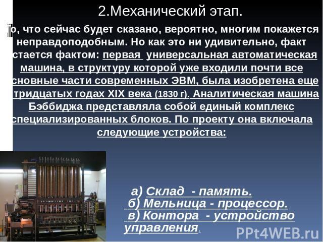 а) Склад - память. б) Мельница - процессор. в) Контора - устройство управления. То, что сейчас будет сказано, вероятно, многим покажется неправдоподобным. Но как это ни удивительно, факт остается фактом: первая универсальная автоматическая машина, в…