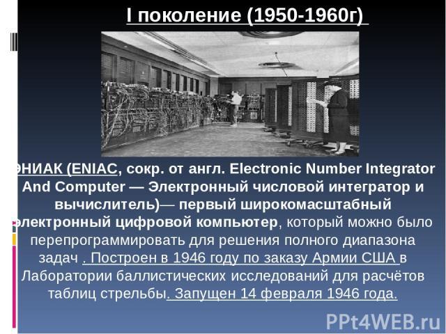 ЭНИАК (ENIAC, сокр. от англ. Electronic Number Integrator And Computer — Электронный числовой интегратор и вычислитель)— первый широкомасштабный электронный цифровой компьютер, который можно было перепрограммировать для решения полного диапазона зад…