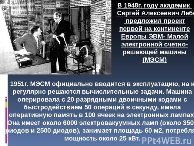 В 1951г. МЭСМ официально вводится в эксплуатацию, на ней регулярно решаются вычислительные задачи. Машина оперировала с 20 разрядными двоичными кодами с быстродействием 50 операций в секунду, имела оперативную память в 100 ячеек на электронных лампа…