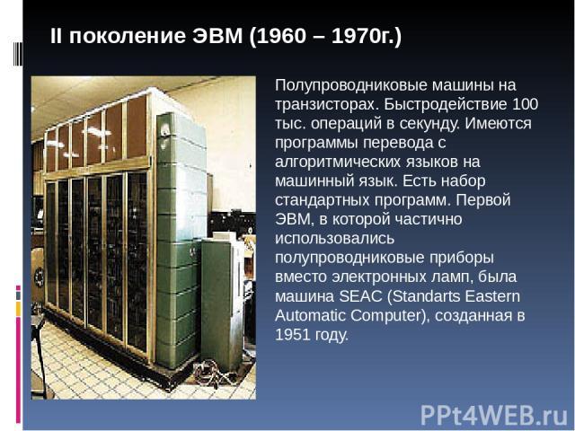 Полупроводниковые машины на транзисторах. Быстродействие 100 тыс. операций в секунду. Имеются программы перевода с алгоритмических языков на машинный язык. Есть набор стандартных программ. Первой ЭВМ, в которой частично использовались полупроводнико…