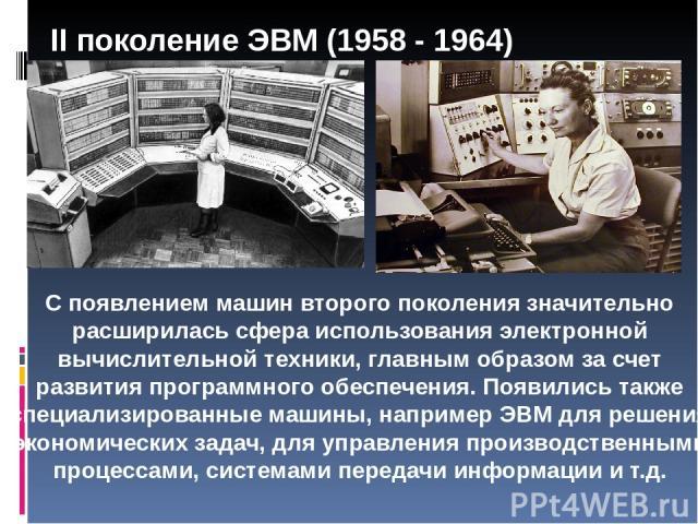 II поколение ЭВМ (1958 - 1964) С появлением машин второго поколения значительно расширилась сфера использования электронной вычислительной техники, главным образом за счет развития программного обеспечения. Появились также специализированные машины,…