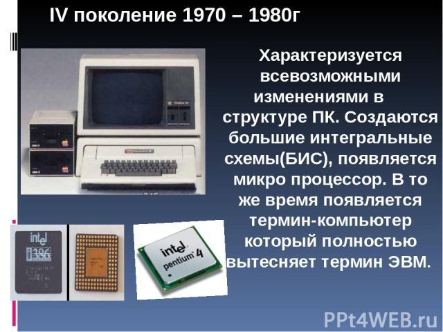Характеризуется всевозможными изменениями в структуре ПК. Создаются большие интегральные схемы(БИС), появляется микро процессор. В то же время появляется термин-компьютер который полностью вытесняет термин ЭВМ. IV поколение 1970 – 1980г