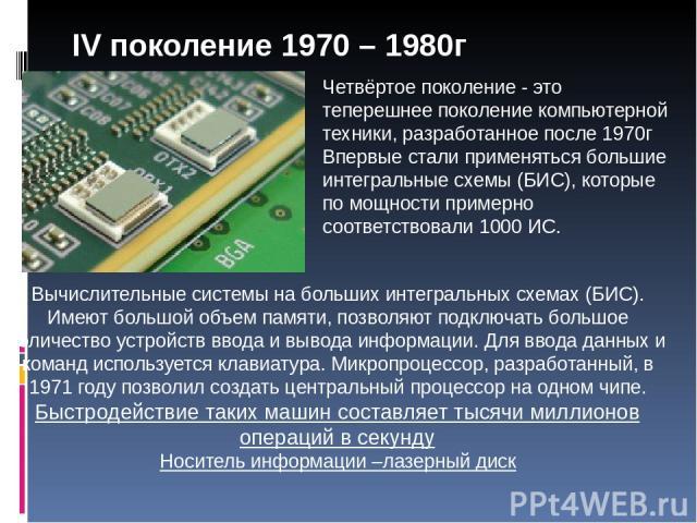 Четвёртое поколение - это теперешнее поколение компьютерной техники, разработанное после 1970г Впервые стали применяться большие интегральные схемы (БИС), которые по мощности примерно соответствовали 1000 ИС. Вычислительные системы на больших интегр…