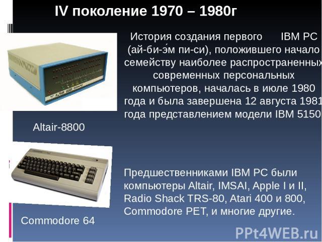 IV поколение 1970 – 1980г Commodore 64 Altair-8800 История создания первого IBM PC (ай-би-э м пи-си), положившего начало семейству наиболее распространенных современных персональных компьютеров, началась в июле 1980 года и была завершена 12 августа …