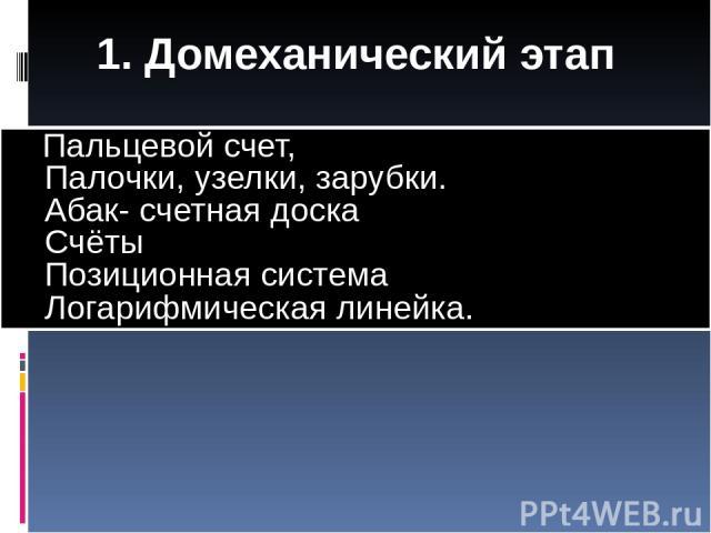 1. Домеханический этап Пальцевой счет, Палочки, узелки, зарубки. Абак- счетная доска Счёты Позиционная система Логарифмическая линейка.