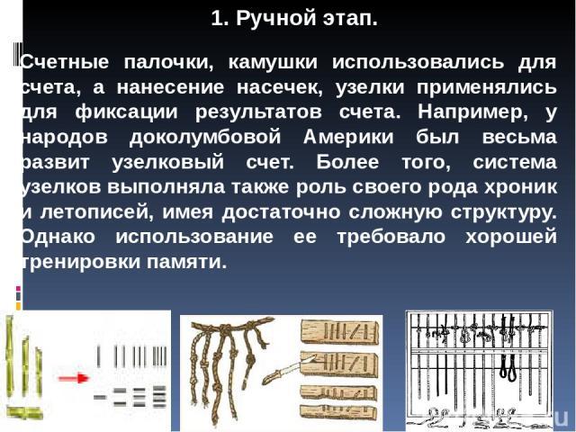 Счетные палочки, камушки использовались для счета, а нанесение насечек, узелки применялись для фиксации результатов счета. Например, у народов доколумбовой Америки был весьма развит узелковый счет. Более того, система узелков выполняла также роль св…