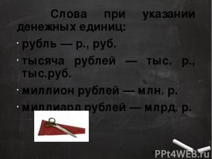 Слова при указании денежных единиц: рубль — р., руб. тысяча рублей — тыс. р., ты