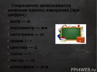 Сокращенно записываются название единиц измерения (при цифрах): метр — м м
