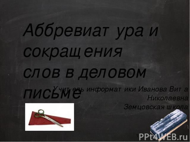 Аббревиатура и сокращения слов в деловом письме Учитель информатики Иванова Вита Николаевна Земцовская школа