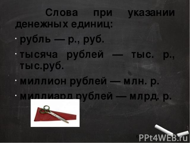 Слова при указании денежных единиц: рубль — р., руб. тысяча рублей — тыс. р., тыс.руб. миллион рублей — млн. р. миллиард рублей — млрд. р.