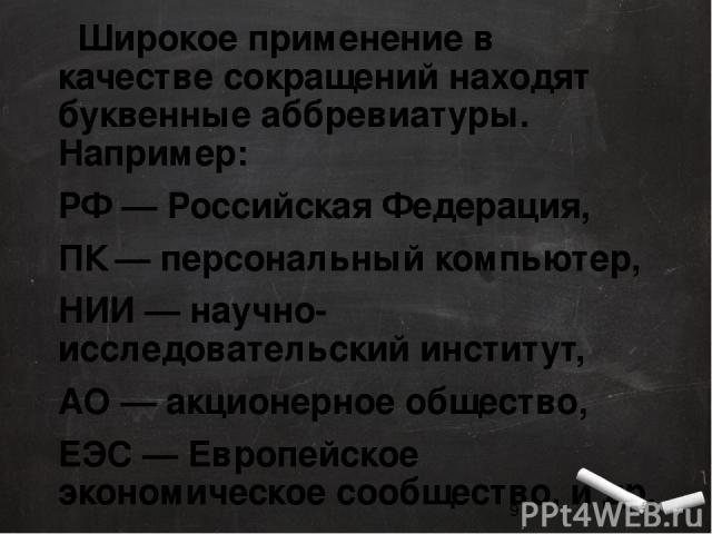 Широкое применение в качестве сокращений находят буквенные аббревиатуры. Например: РФ — Российская Федерация, ПК — персональный компьютер, НИИ — научно-исследовательский институт, АО — акционерное общество, ЕЭС — Европейское экономическое сообщество…