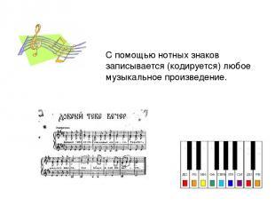С помощью нотных знаков записывается (кодируется) любое музыкальное произведение