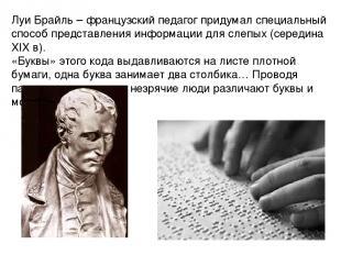 Луи Брайль – французский педагог придумал специальный способ представления инфор