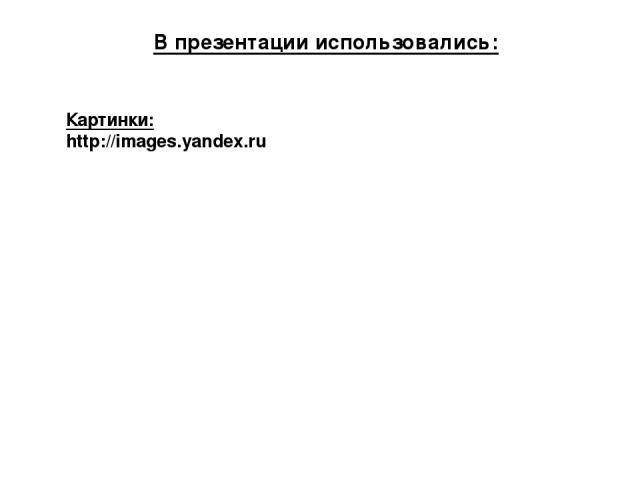 Картинки: http://images.yandex.ru В презентации использовались: