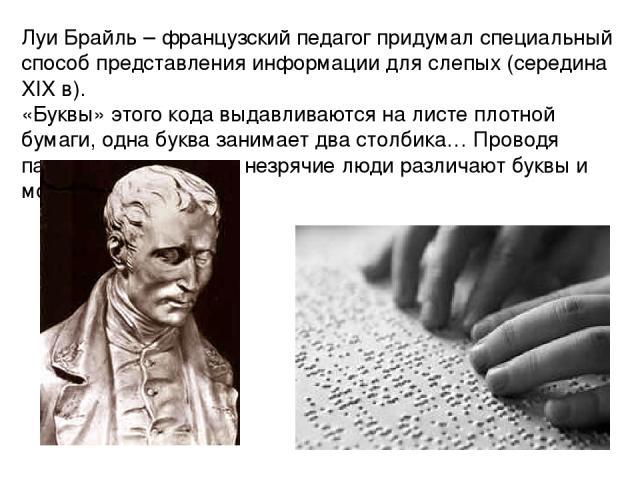 Луи Брайль – французский педагог придумал специальный способ представления информации для слепых (середина XIX в). «Буквы» этого кода выдавливаются на листе плотной бумаги, одна буква занимает два столбика… Проводя пальцам по выступам незрячие люди …