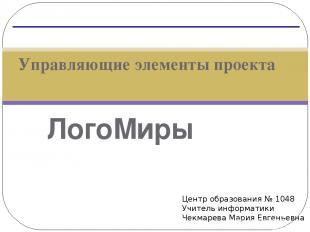 ЛогоМиры Управляющие элементы проекта Центр образования № 1048 Учитель информати