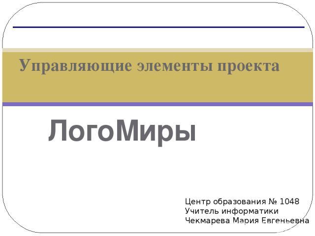 ЛогоМиры Управляющие элементы проекта Центр образования № 1048 Учитель информатики Чекмарева Мария Евгеньевна