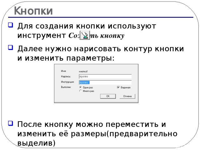 Кнопки Для создания кнопки используют инструмент Создать кнопку Далее нужно нарисовать контур кнопки и изменить параметры: После кнопку можно переместить и изменить её размеры(предварительно выделив)