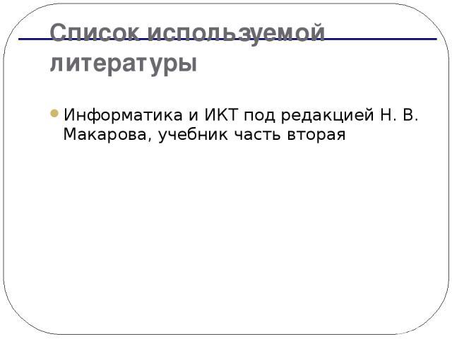 Список используемой литературы Информатика и ИКТ под редакцией Н. В. Макарова, учебник часть вторая
