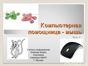 Компьютерная помощница - мышь Урок 3 Учитель информатики Комкова Мария Сергеевна