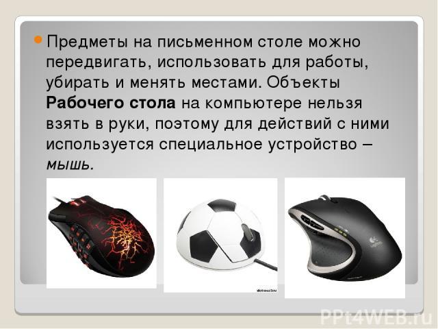 Предметы на письменном столе можно передвигать, использовать для работы, убирать и менять местами. Объекты Рабочего стола на компьютере нельзя взять в руки, поэтому для действий с ними используется специальное устройство – мышь.
