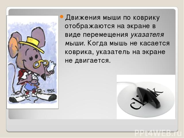 Движения мыши по коврику отображаются на экране в виде перемещения указателя мыши. Когда мышь не касается коврика, указатель на экране не двигается.