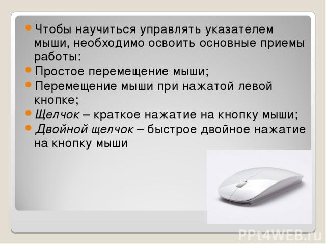 Чтобы научиться управлять указателем мыши, необходимо освоить основные приемы работы: Простое перемещение мыши; Перемещение мыши при нажатой левой кнопке; Щелчок – краткое нажатие на кнопку мыши; Двойной щелчок – быстрое двойное нажатие на кнопку мыши