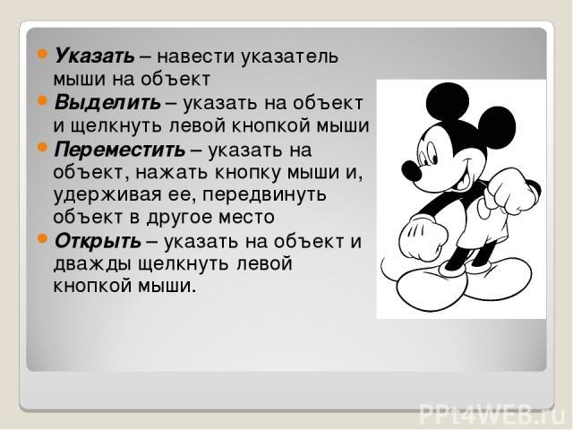 Указать – навести указатель мыши на объект Выделить – указать на объект и щелкнуть левой кнопкой мыши Переместить – указать на объект, нажать кнопку мыши и, удерживая ее, передвинуть объект в другое место Открыть – указать на объект и дважды щелкнут…
