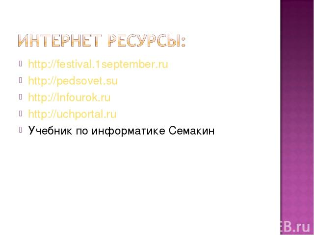 http://festival.1september.ru http://pedsovet.su http://Infourok.ru http://uchportal.ru Учебник по информатике Семакин