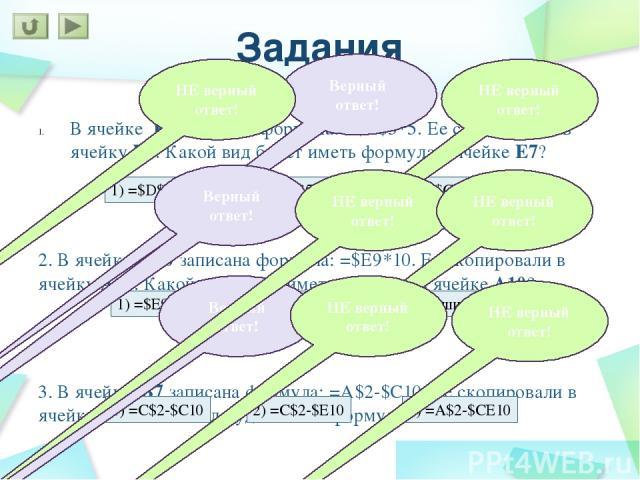 Задания В ячейке F15 записана формула: =A12*5. Ее скопировали в ячейку F16. Какой вид будет иметь формула в ячейке F16? 2. В ячейке A10 записана формула: =D12/5. Ее скопировали в ячейку A9. Какой вид будет иметь формула в ячейке A9? 3. В ячейке C6 з…