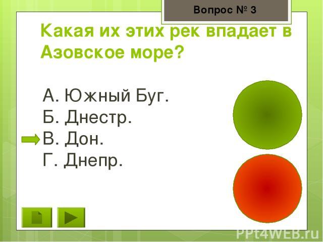 Какая их этих рек впадает в Азовское море? А. Южный Буг. Б. Днестр. В. Дон. Г. Днепр. Вопрос № 3