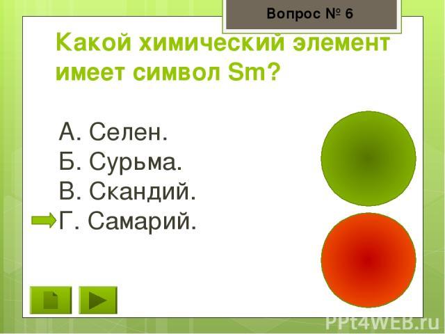 Какой химический элемент имеет символ Sm? А. Селен. Б. Сурьма. В. Скандий. Г. Самарий. Вопрос № 6