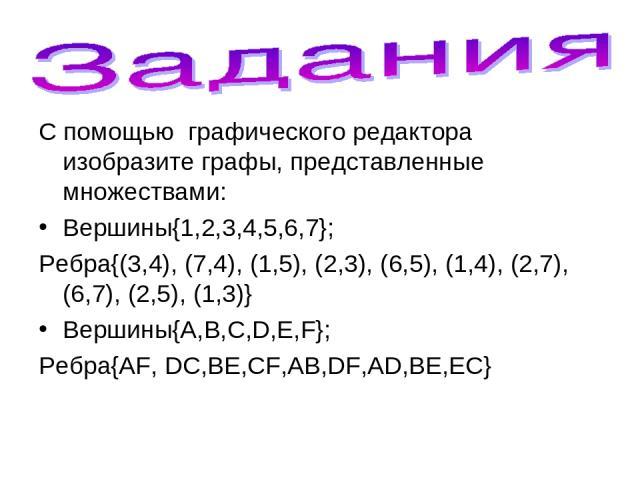 С помощью графического редактора изобразите графы, представленные множествами: Вершины{1,2,3,4,5,6,7}; Ребра{(3,4), (7,4), (1,5), (2,3), (6,5), (1,4), (2,7), (6,7), (2,5), (1,3)} Вершины{A,B,C,D,E,F}; Ребра{AF, DC,BE,CF,AB,DF,AD,BE,EC}