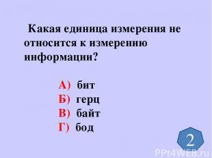 Какая единица измерения не относится к измерению информации? А) бит Б) герц В) б