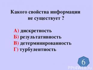 Какого свойства информации не существует ? А) дискретность Б) результативность В