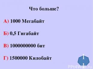 Что больше? А) 1000 Мегабайт Б) 0,5 Гигабайт В) 1000000000 бит Г) 1500000 Килоба